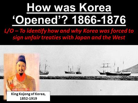 How was Korea 'Opened'? 1866-1876 L/O – To identify how and why Korea was forced to sign unfair treaties with Japan and the West King Kojong of Korea,