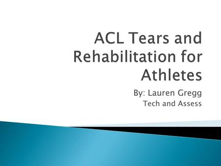 By: Lauren Gregg Tech and Assess.  Anterior Crucial Ligament  One of four ligaments in the knee that basically holds the knee together  Provides stability.