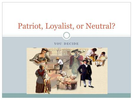YOU DECIDE Patriot, Loyalist, or Neutral?. BACKGROUND During the American Revolution, the American colonists had to DECIDE to SUPPORT the War for Independence.