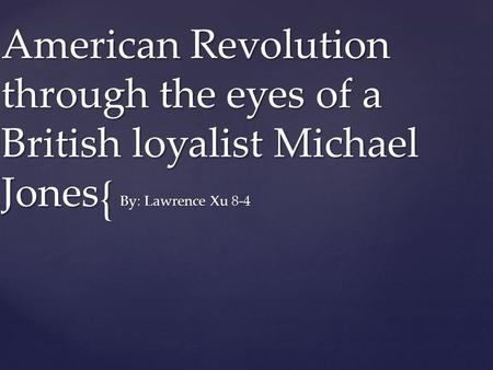 { American Revolution through the eyes of a British loyalist Michael Jones By: Lawrence Xu 8-4.