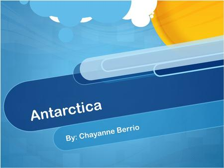 Antarctica By: Chayanne Berrio. This is the Antarctica. A lot of animals live there. It is cold over there.