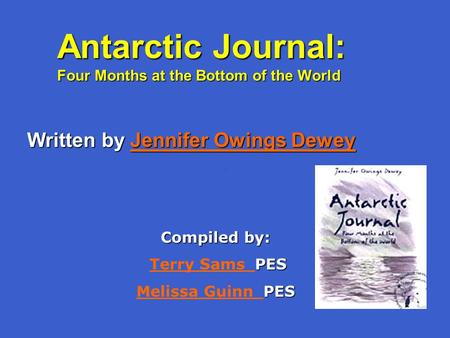 Antarctic Journal: Four Months at the Bottom of the World Written by Jennifer Owings Dewey Jennifer Owings DeweyJennifer Owings Dewey Compiled by: PES.