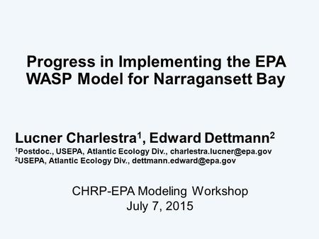 Progress in Implementing the EPA WASP Model for Narragansett Bay 1 Lucner Charlestra 1, Edward Dettmann 2 1 Postdoc., USEPA, Atlantic Ecology Div.,