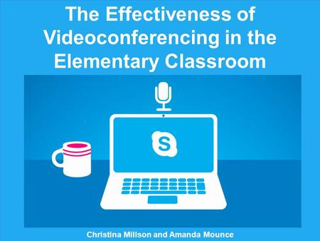 The Effectiveness of Videoconferencing in the Elementary Classroom Christina Millson and Amanda Mounce.