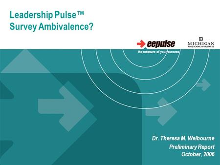 Leadership Pulse™ Survey Ambivalence? Dr. Theresa M. Welbourne Preliminary Report October, 2006 the measure of your success.