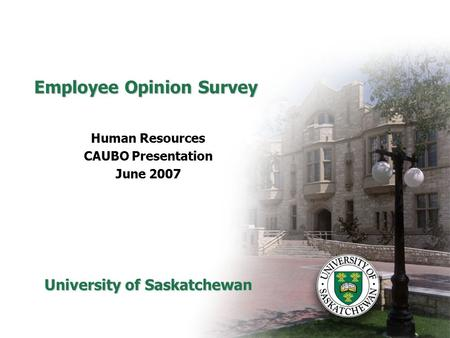 Employee Opinion Survey Human Resources CAUBO Presentation June 2007 University of Saskatchewan.