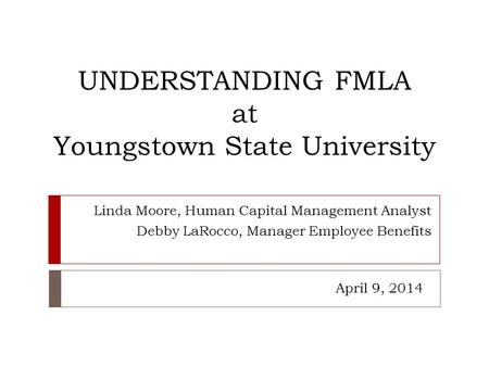UNDERSTANDING FMLA at Youngstown State University Linda Moore, Human Capital Management Analyst Debby LaRocco, Manager Employee Benefits April 9, 2014.