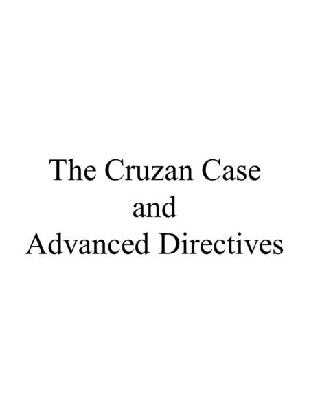 The Cruzan Case and Advanced Directives. The Cruzan Case Missouri Supreme Court, 1988 1)Treatment vs. Care Special Status of Nutrition and Hydration: