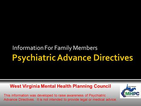 Information For Family Members West Virginia Mental Health Planning Council This information was developed to raise awareness of Psychiatric Advance Directives.