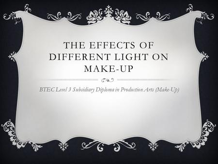 THE EFFECTS OF DIFFERENT LIGHT ON MAKE-UP BTEC Level 3 Subsidiary Diploma in Production Arts (Make-Up)