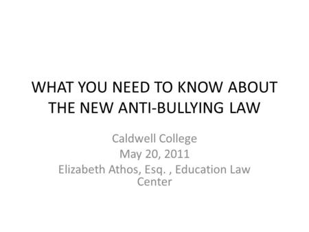 WHAT YOU NEED TO KNOW ABOUT THE NEW ANTI-BULLYING LAW Caldwell College May 20, 2011 Elizabeth Athos, Esq., Education Law Center.
