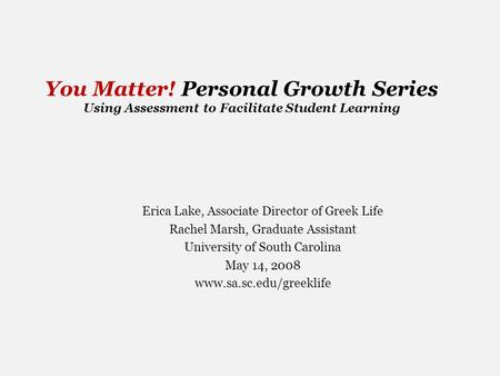 You Matter! Personal Growth Series Using Assessment to Facilitate Student Learning Erica Lake, Associate Director of Greek Life Rachel Marsh, Graduate.