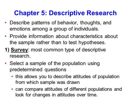 Chapter 5: Descriptive Research Describe patterns of behavior, thoughts, and emotions among a group of individuals. Provide information about characteristics.