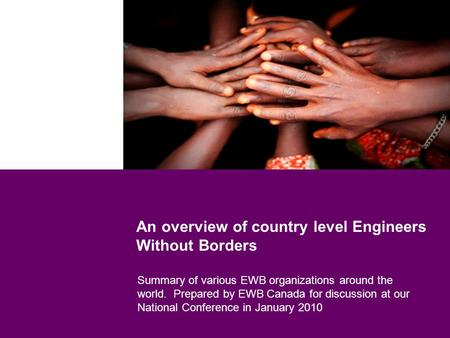 An overview of country level Engineers Without Borders Summary of various EWB organizations around the world. Prepared by EWB Canada for discussion at.