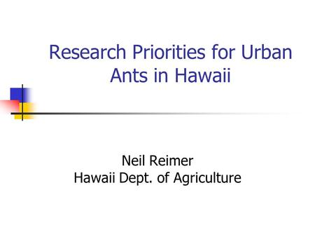 Research Priorities for Urban Ants in Hawaii Neil Reimer Hawaii Dept. of Agriculture.