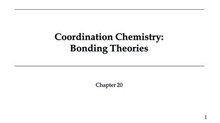 Coordination Chemistry: Bonding Theories Coordination Chemistry: Bonding Theories Chapter 20 Chapter 20 1.