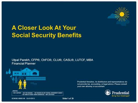 Slide 1 of 39 0236362-00002-00 Ed.01/2013 A Closer Look At Your Social Security Benefits Utpal Parekh, CFP®, ChFC®, CLU®, CASL®, LUTCF, MBA Financial Planner.