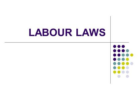 LABOUR LAWS. INTRODUCTION HUMAN BEINGS LIVE IN SOCIETY A HUMAN BEING IS FREE IN PURSUIT OF HIS OWN PURPOSE IN LIFE, BUT SINCE HE LIVES IN SOCIETY HIS.