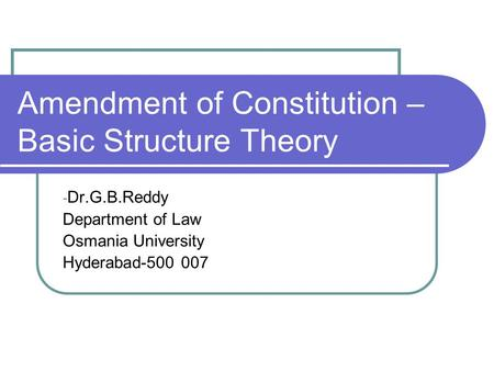 Amendment of Constitution – Basic Structure Theory - Dr.G.B.Reddy Department of Law Osmania University Hyderabad-500 007.