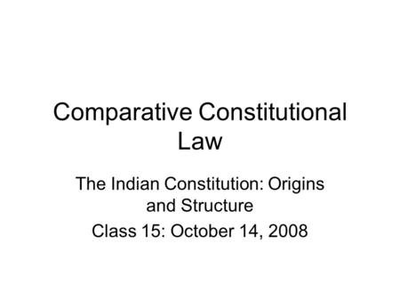 Comparative Constitutional Law The Indian Constitution: Origins and Structure Class 15: October 14, 2008.