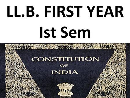LL.B. FIRST YEAR Ist Sem. INTRODUCTION The Constitution of India was drafted by the Constituent Assembly. The Constituent Assembly held its first sitting.