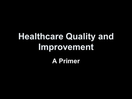 Healthcare Quality and Improvement A Primer. Our current medical world Issues about the quality of healthcare are daily news items Medical profession.
