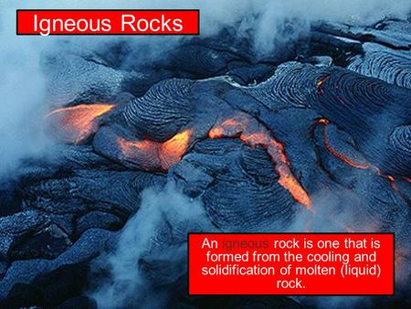 Igneous Rocks An igneous rock is one that is formed from the cooling and solidification of molten (liquid) rock.