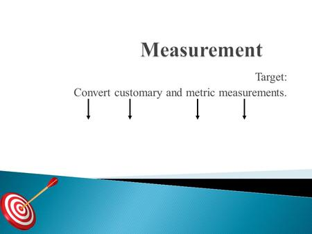 Target: Convert customary and metric measurements.