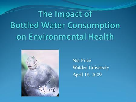 Nia Price Walden University April 18, 2009. Purpose The purpose of this presentation is to make consumers of bottle water more aware of the consequences.