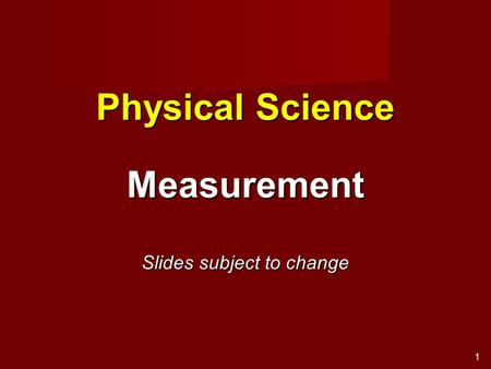 1 Physical Science Measurement Slides subject to change.