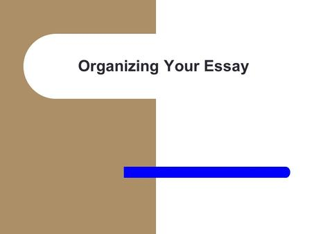 Organizing Your Essay.