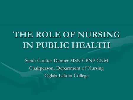 THE ROLE OF NURSING IN PUBLIC HEALTH Sarah Coulter Danner MSN CPNP CNM Chairperson, Department of Nursing Oglala Lakota College.