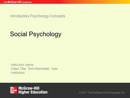 Introductory Psychology Concepts Instructor name Class Title, Term/Semester, Year Institution © 2011 The McGraw-Hill Companies, Inc. Social Psychology.