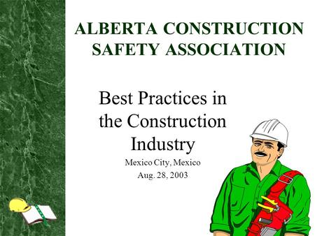 ALBERTA CONSTRUCTION SAFETY ASSOCIATION Best Practices in the Construction Industry Mexico City, Mexico Aug. 28, 2003.