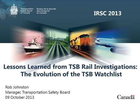 Lessons Learned from TSB Rail Investigations: The Evolution of the TSB Watchlist Rob Johnston Manager, Transportation Safety Board 09 October 2013 IRSC.