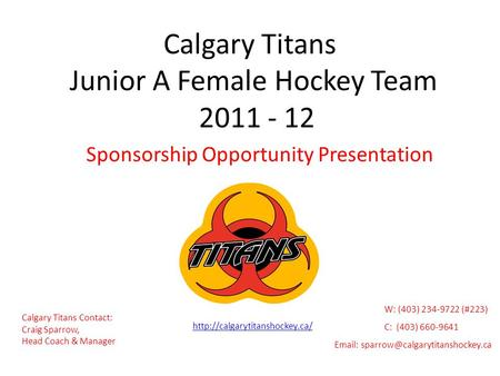 Calgary Titans Junior A Female Hockey Team 2011 - 12 Sponsorship Opportunity Presentation Calgary Titans Contact: Craig Sparrow, Head Coach & Manager