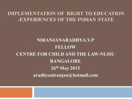 IMPLEMENTATION OF RIGHT TO EDUCATION :EXPERIENCES OF THE INDIAN STATE NIRANJANARADHYA.V.P FELLOW CENTRE FOR CHILD AND THE LAW-NLSIU BANGALORE 26 th May.