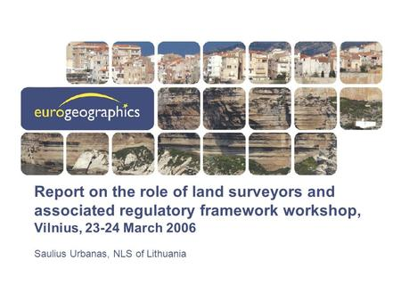 Report on the role of land surveyors and associated regulatory framework workshop, Vilnius, 23-24 March 2006 Saulius Urbanas, NLS of Lithuania.