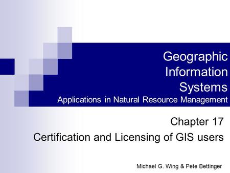 Geographic Information Systems Applications in Natural Resource Management Chapter 17 Certification and Licensing of GIS users Michael G. Wing & Pete Bettinger.