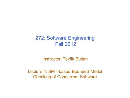 272: Software Engineering Fall 2012 Instructor: Tevfik Bultan Lecture 4: SMT-based Bounded Model Checking of Concurrent Software.