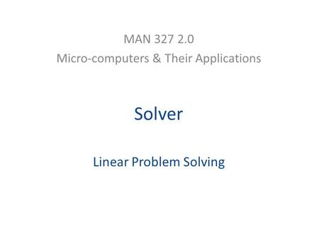 Solver Linear Problem Solving MAN 327 2.0 Micro-computers & Their Applications.