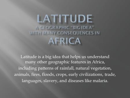 Latitude is a big idea that helps us understand many other geographic features in Africa, including patterns of rainfall, natural vegetation, animals,