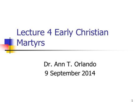 Lecture 4 Early Christian Martyrs Dr. Ann T. Orlando 9 September 2014 1.