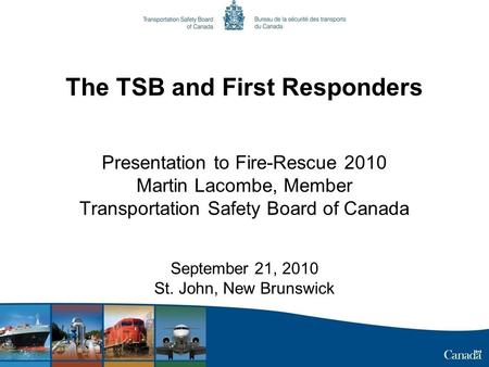 The TSB and First Responders Presentation to Fire-Rescue 2010 Martin Lacombe, Member Transportation Safety Board of Canada September 21, 2010 St. John,