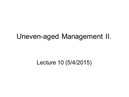 Uneven-aged Management II. Lecture 10 (5/4/2015).