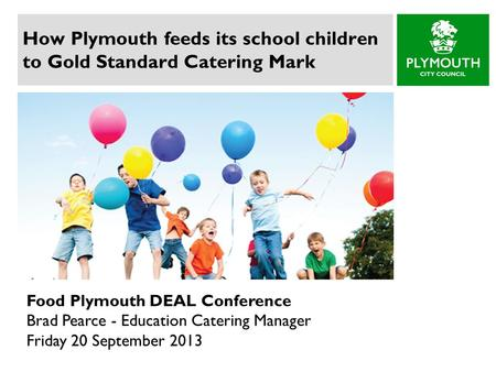 How Plymouth feeds its school children to Gold Standard Catering Mark Food Plymouth DEAL Conference Brad Pearce - Education Catering Manager Friday 20.
