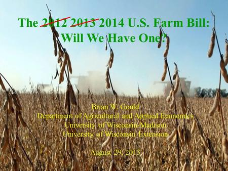 The 2012 2013 2014 U.S. Farm Bill: Will We Have One? Brian W. Gould Department of Agricultural and Applied Economics University of Wisconsin-Madison University.
