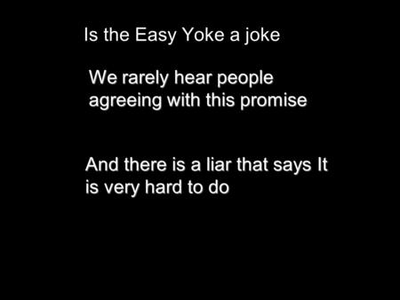 Is the Easy Yoke a joke We rarely hear people agreeing with this promise And there is a liar that says It is very hard to do.