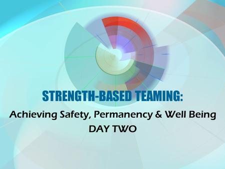 STRENGTH-BASED TEAMING: Achieving Safety, Permanency & Well Being DAY TWO.