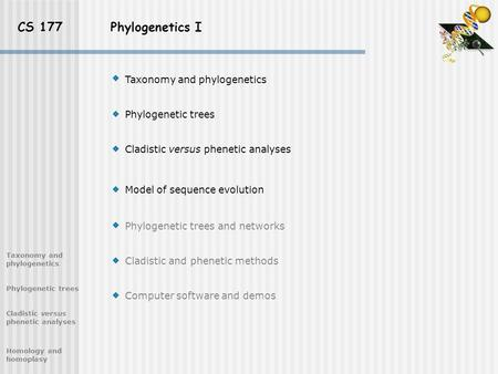 CS 177 Phylogenetics I Taxonomy and phylogenetics Phylogenetic trees Cladistic versus phenetic analyses Model of sequence evolution Phylogenetic trees.